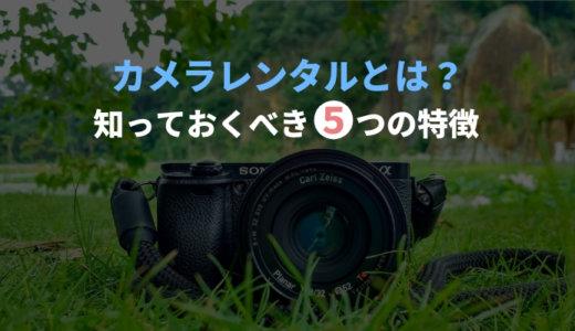 カメラレンタルサービスとは?初めて利用する人が知っておくべき5つの特徴