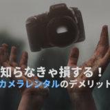カメラレンタルのデメリット