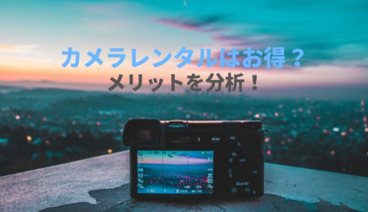 カメラをレンタル業者を利用する7つのメリット!カメラは買うより借りる方がおトクな理由