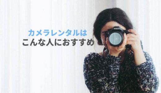 カメラレンタルはどんな人に向いている?特徴が当てはまるなら買う前に一度レンタルを試そう